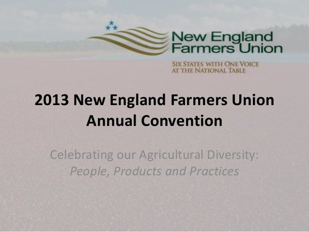 2013 New England Farmers Union Annual Convention Celebrating our Agricultural Diversity: People, Products and Practices