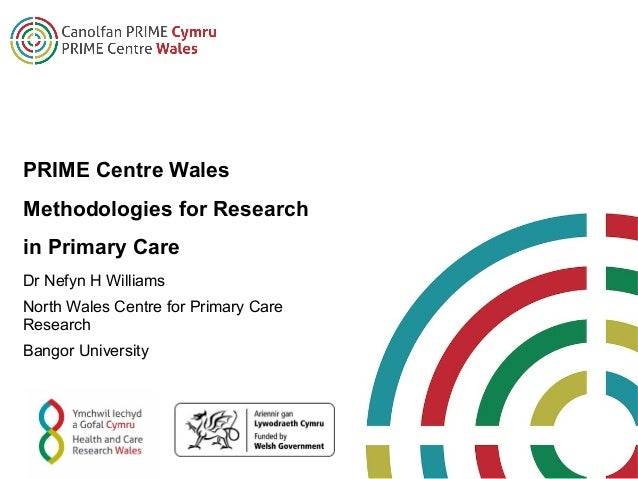 PRIME Centre Wales Methodologies for Research in Primary Care Dr Nefyn H Williams North Wales Centre for Primary Care Rese...