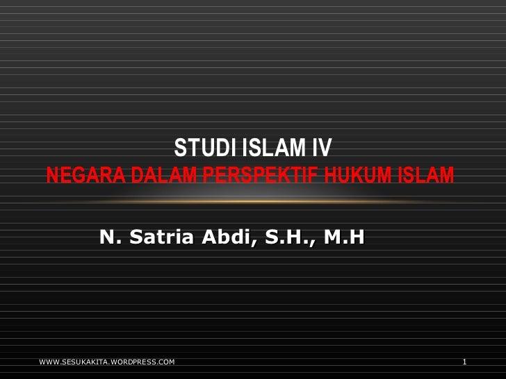 STUDI ISLAM IV NEGARA DALAM PERSPEKTIF HUKUM ISLAM  WWW.SESUKAKITA.WORDPRESS.COM N. Satria Abdi, S.H., M.H