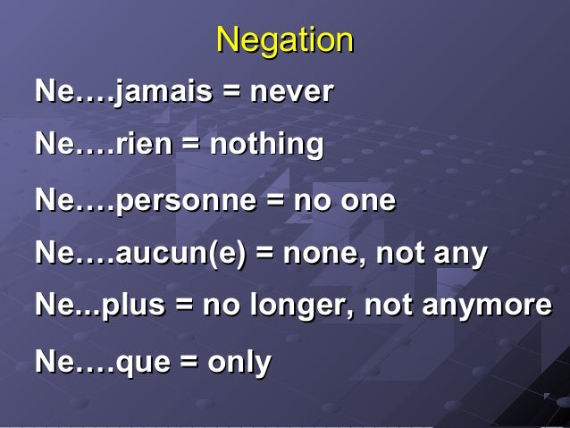NegationNe….jamais = neverNe….rien = nothingNe….personne = no oneNe….aucun(e) = none, not anyNe...plus = no longer, not an...