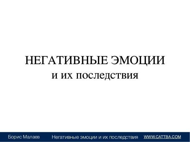 Негативные эмоции и их последствия WWW.CATTBA.COMБорис Малаев НЕГАТИВНЫЕ ЭМОЦИИ  и их последствия