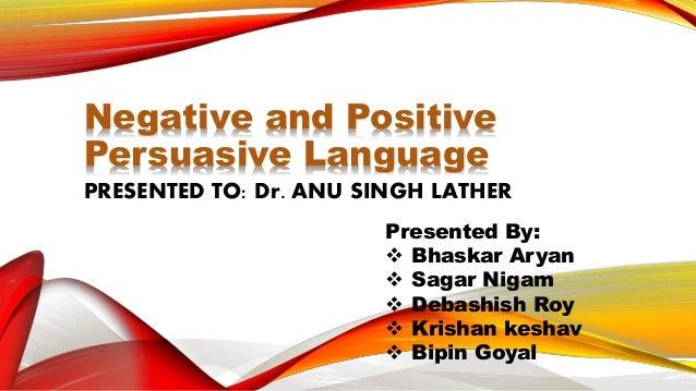 Negative and Positive Persuasive Language PRESENTED TO: Dr. ANU SINGH LATHER Presented By:  Bhaskar Aryan  Sagar Nigam ...