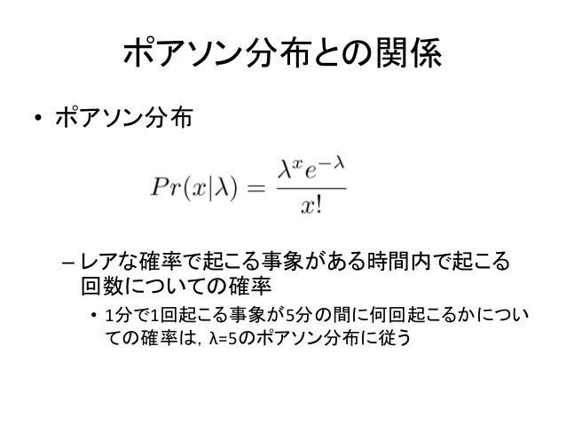 ポアソン分布との関係 • ポアソン分布 – レアな確率で起こる事象がある時間内で起こる 回数についての確率 • 1分で1回起こる事象が5分の間に何回起こるかについ ての確率は,λ=5のポアソン分布に従う
