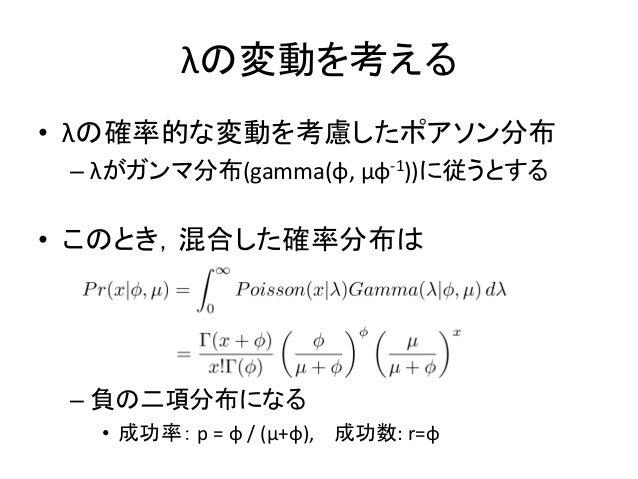 λの変動を考える • λの確率的な変動を考慮したポアソン分布 – λがガンマ分布(gamma(φ, μφ-1))に従うとする • このとき,混合した確率分布は – 負の二項分布になる • 成功率: p = φ / (μ+φ), 成功数: r=φ