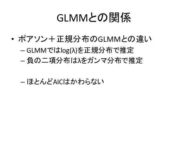GLMMとの関係 • ポアソン+正規分布のGLMMとの違い – GLMMではlog(λ)を正規分布で推定 – 負の二項分布はλをガンマ分布で推定 – ほとんどAICはかわらない