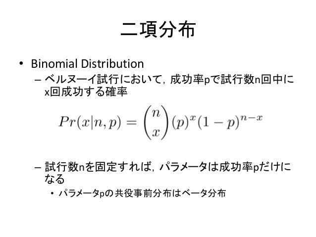 二項分布 • Binomial Distribution – ベルヌーイ試行において,成功率pで試行数n回中に x回成功する確率 – 試行数nを固定すれば,パラメータは成功率pだけに なる • パラメータpの共役事前分布はベータ分布