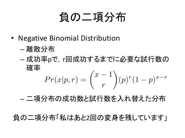 負の二項分布 • Negative Binomial Distribution – 離散分布 – 成功率pで,r回成功するまでに必要な試行数の 確率 – 二項分布の成功数と試行数を入れ替えた分布 負の二項分布「私はあと2回の変身を残しています」