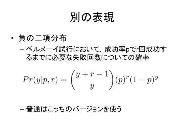 別の表現 • 負の二項分布 – ベルヌーイ試行において,成功率pでr回成功す るまでに必要な失敗回数についての確率 – 普通はこっちのバージョンを使う