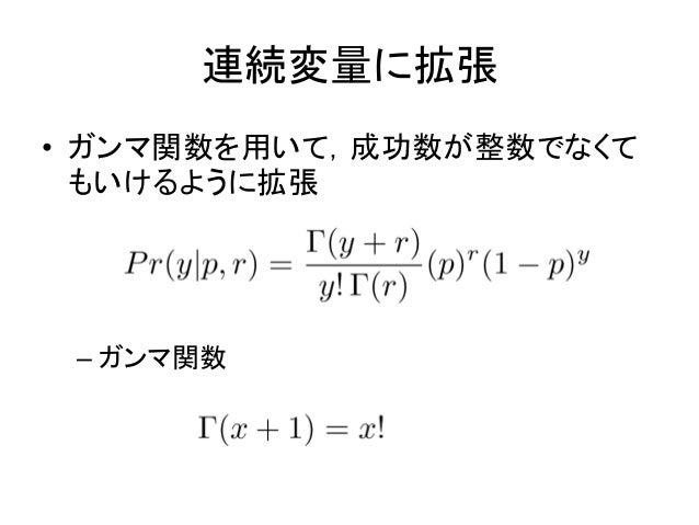 連続変量に拡張 • ガンマ関数を用いて,成功数が整数でなくて もいけるように拡張 – ガンマ関数