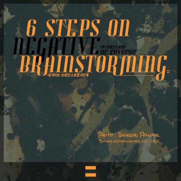 """""""역 브레인스토밍 6단계"""" (6 Steps on Negative Brainstroming, Reverse brainstorming)"""