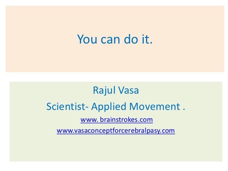You can do it.           Rajul VasaScientist- Applied Movement .        www. brainstrokes.com  www.vasaconceptforcerebralp...