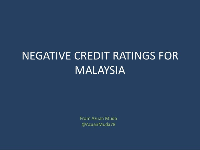 NEGATIVE CREDIT RATINGS FOR MALAYSIA From Azuan Muda @AzuanMuda78