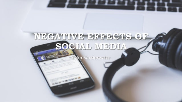 NEGATIVE EFFECTS OF SOCIAL MEDIA Tyler Vanderwater