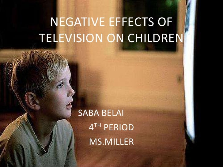 NEGATIVE EFFECTS OF TELEVISION ON CHILDREN          SABA BELAI        4TH PERIOD        MS.MILLER