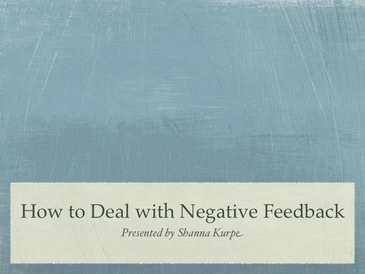 How to Deal with Negative Feedback          Presented by Shanna Kurpe