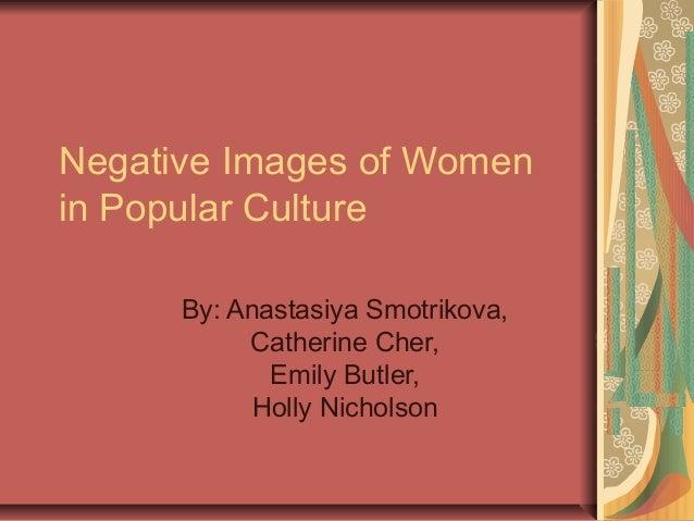 Negative Images of Women in Popular Culture By: Anastasiya Smotrikova, Catherine Cher, Emily Butler, Holly Nicholson