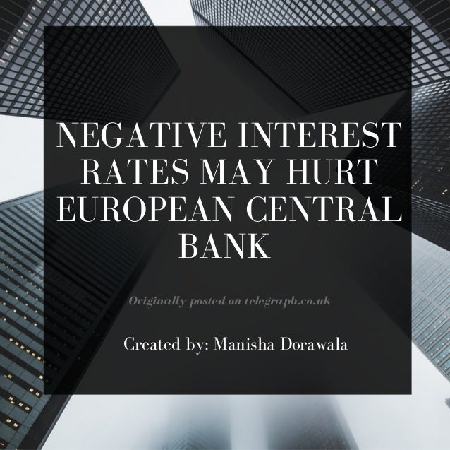 NEGATIVE INTEREST RATES MAY HURT EUROPEAN CENTRAL BANK Originally posted on telegraph.co.uk Created by: Manisha Dorawala