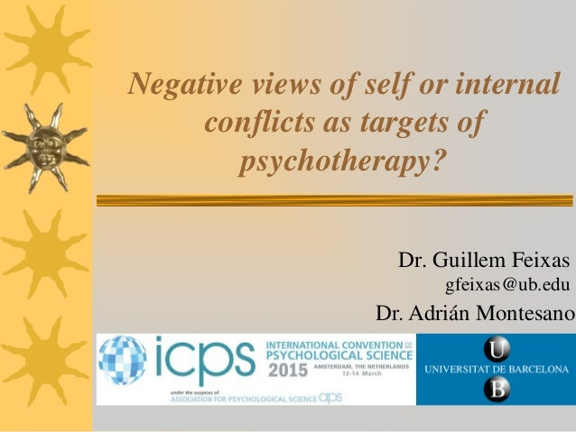 Negative views of self or internal conflicts as targets of psychotherapy? Dr. Guillem Feixas gfeixas@ub.edu Dr. Adrián Mon...