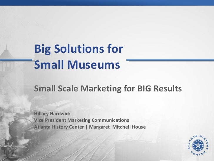 Big Solutions for  Small Museums  Small Scale Marketing for BIG Results Hillary Hardwick Vice President Marketing Communic...