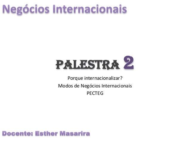 Palestra 2   Porque internacionalizar?Modos de Negócios Internacionais           PECTEG
