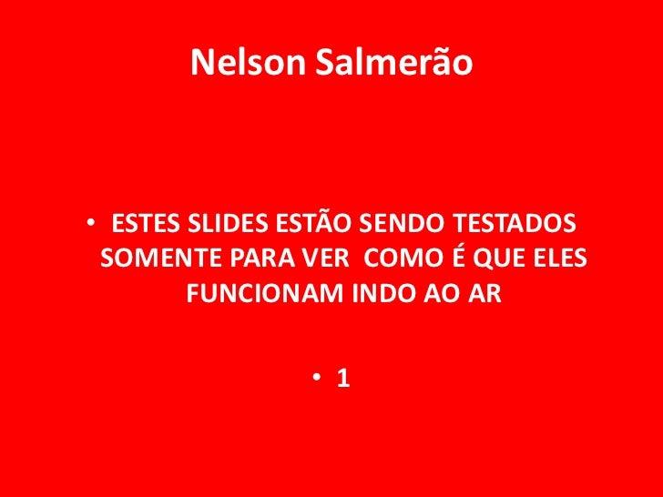Nelson Salmerão• ESTES SLIDES ESTÃO SENDO TESTADOS SOMENTE PARA VER COMO É QUE ELES        FUNCIONAM INDO AO AR           ...