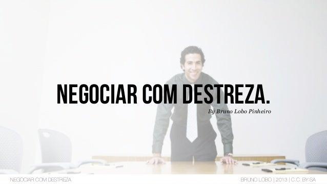 Negociar com destreza.By Bruno Lobo Pinheiro NEGOCIAR COM DESTREZA BRUNO LOBO | 2013 | C.C. BY-SA