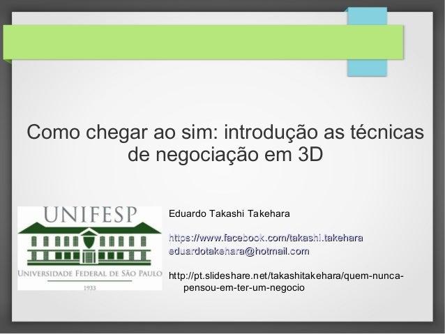 Como chegar ao sim: introdução as técnicas de negociação em 3D Eduardo Takashi Takehara https://www.facebook.com/takashi.t...