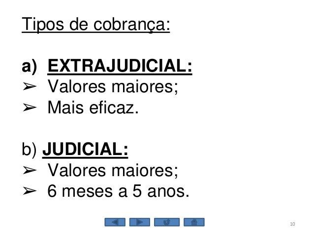 10 Tipos de cobrança: a) EXTRAJUDICIAL: ➢ Valores maiores; ➢ Mais eficaz. b) JUDICIAL: ➢ Valores maiores; ➢ 6 meses a 5 an...