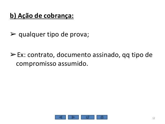 b) Ação de cobrança: ➢ qualquer tipo de prova; ➢Ex: contrato, documento assinado, qq tipo de compromisso assumido. 12