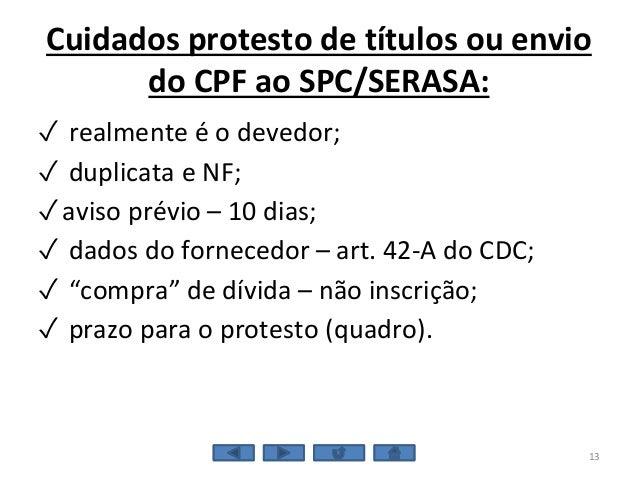 Cuidados protesto de títulos ou envio do CPF ao SPC/SERASA: ✓ realmente é o devedor; ✓ duplicata e NF; ✓aviso prévio – 10 ...