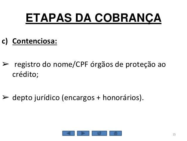 ETAPAS DA COBRANÇA 15 c) Contenciosa: ➢ registro do nome/CPF órgãos de proteção ao crédito; ➢ depto jurídico (encargos + h...