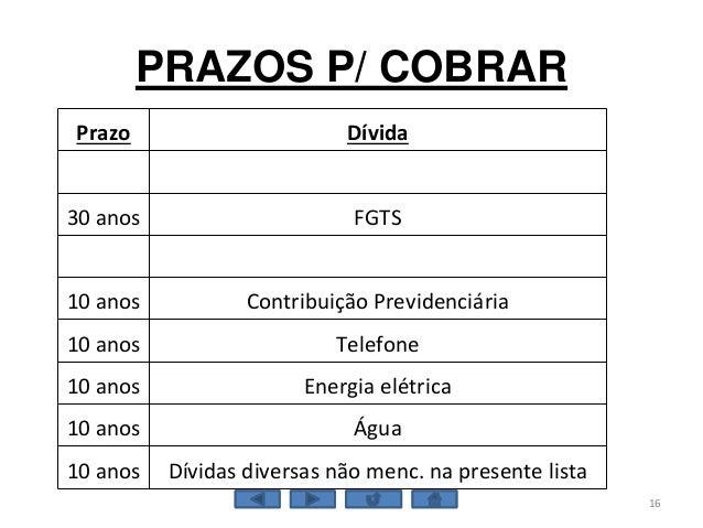 PRAZOS P/ COBRAR 16 Prazo Dívida 30 anos FGTS 10 anos Contribuição Previdenciária 10 anos Telefone 10 anos Energia elétric...