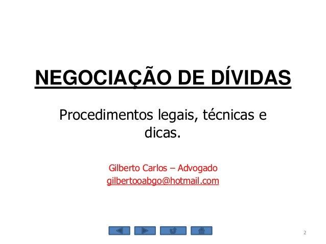 NEGOCIAÇÃO DE DÍVIDAS Procedimentos legais, técnicas e dicas. Gilberto Carlos – Advogado gilbertooabgo@hotmail.com 2