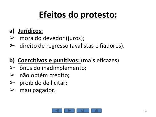 Efeitos do protesto: a) Jurídicos: ➢ mora do devedor (juros); ➢ direito de regresso (avalistas e fiadores). b) Coercitivos...