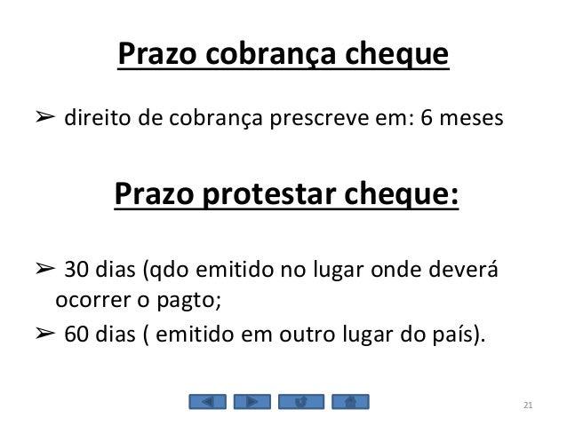 Prazo cobrança cheque ➢ direito de cobrança prescreve em: 6 meses Prazo protestar cheque: ➢ 30 dias (qdo emitido no lugar ...
