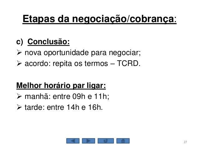 Etapas da negociação/cobrança: c) Conclusão:  nova oportunidade para negociar;  acordo: repita os termos – TCRD. Melhor ...