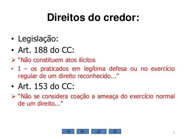 """Direitos do credor: • Legislação: • Art. 188 do CC:  """"Não constituem atos ilícitos • I – os praticados em legítima defesa..."""