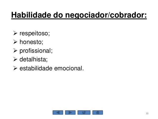 Habilidade do negociador/cobrador:  respeitoso;  honesto;  profissional;  detalhista;  estabilidade emocional. 30