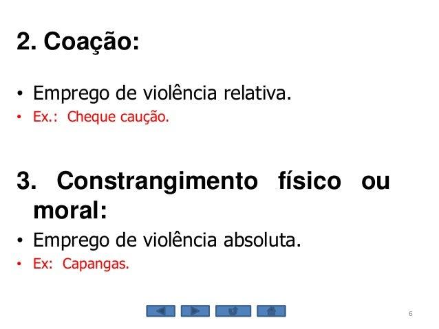 6 2. Coação: • Emprego de violência relativa. • Ex.: Cheque caução. 3. Constrangimento físico ou moral: • Emprego de violê...