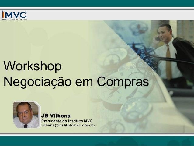 Workshop Negociação em Compras JB Vilhena  Presidente do Instituto MVC vilhena@institutomvc.com.br