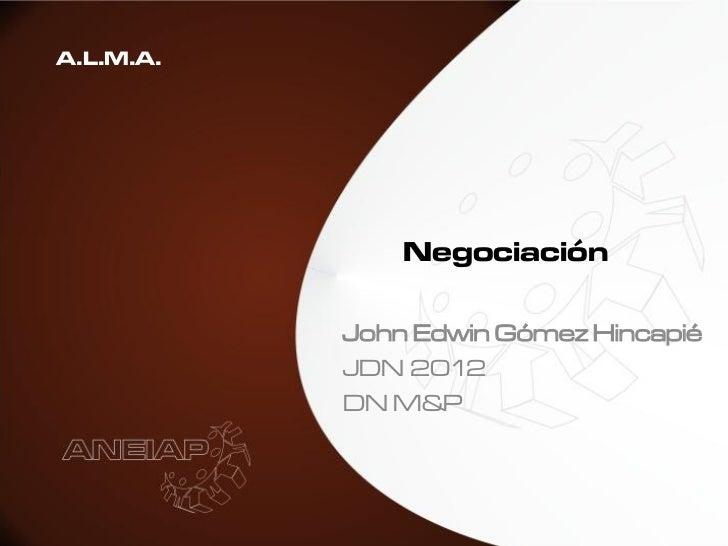 A.L.M.A.               Negociación           John Edwin Gómez Hincapié           JDN 2012           DN M&P