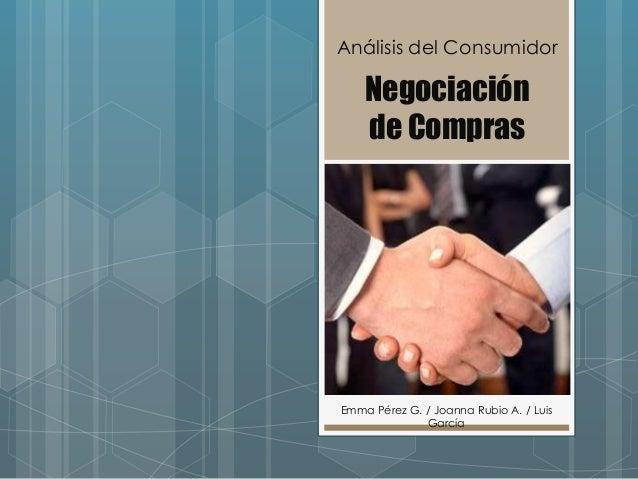 Análisis del Consumidor    Negociación    de ComprasEmma Pérez G. / Joanna Rubio A. / Luis              García
