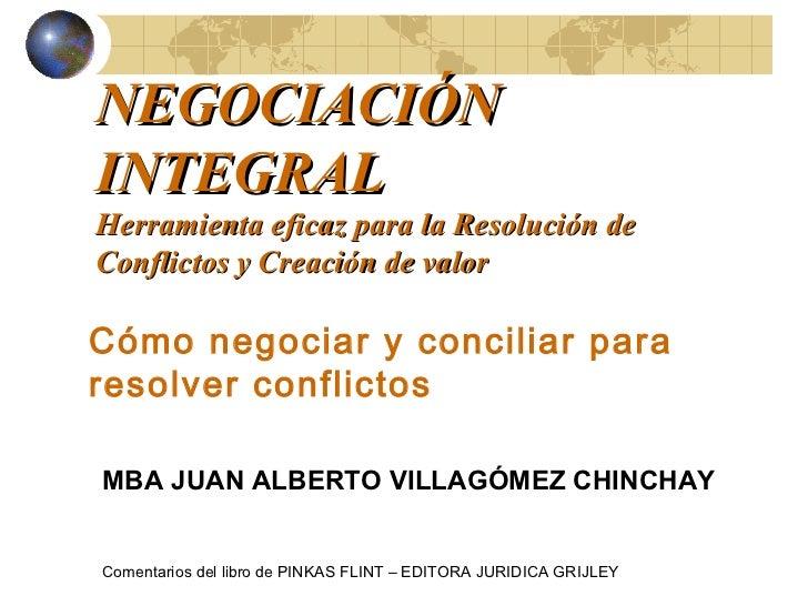 NEGOCIACIÓNINTEGRALHerramienta eficaz para la Resolución deConflictos y Creación de valorCómo negociar y conciliar parares...