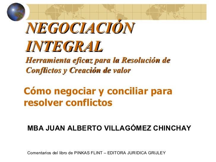 NEGOCIACIÓN INTEGRAL Herramienta eficaz para la Resolución de Conflictos y Creación de valor Cómo negociar y conciliar par...