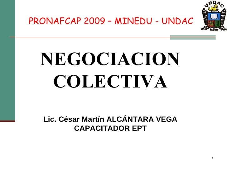 NEGOCIACION COLECTIVA Lic. César Martín ALCÁNTARA VEGA CAPACITADOR EPT PRONAFCAP 2009 – MINEDU - UNDAC