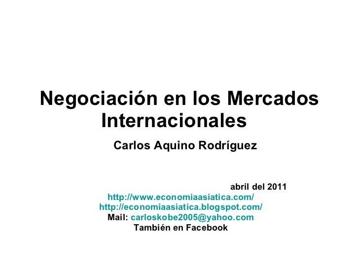 Negociación en los Mercados Internacionales    Carlos Aquino Rodríguez abril del 2011 http://www.economiaasiatica.com/ htt...