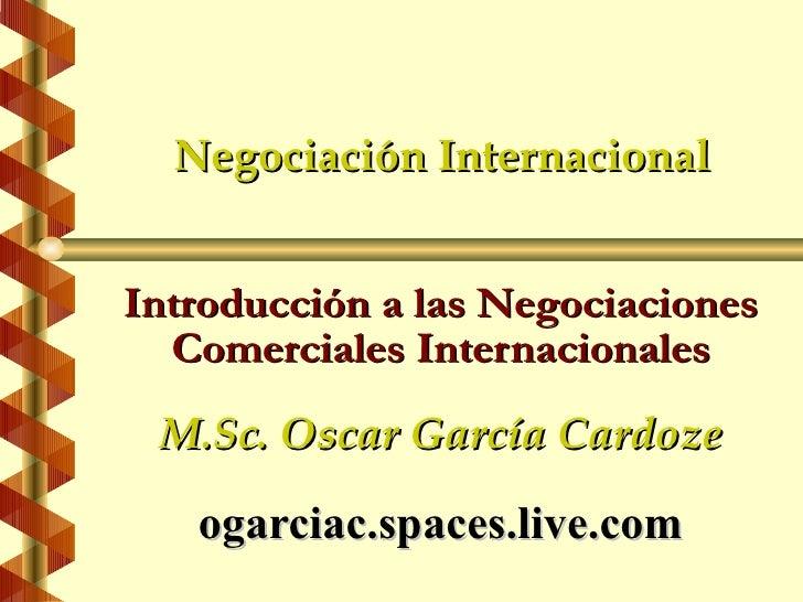 Negociación Internacional   Introducción a las Negociaciones   Comerciales Internacionales  M.Sc. Oscar García Cardoze    ...