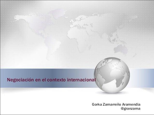 Negociación en el contexto internacional Gorka Zamarreño Aramendia @granzama