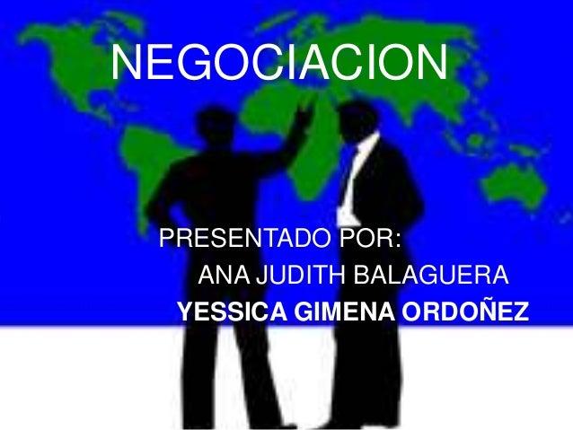 NEGOCIACION PRESENTADO POR:   ANA JUDITH BALAGUERA  YESSICA GIMENA ORDOÑEZ