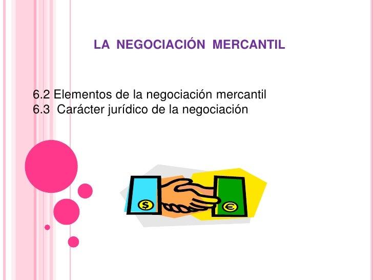 LA  NEGOCIACIÓN  MERCANTIL <br />6.2 Elementos de la negociación mercantil <br />6.3  Carácter jurídico de la negociación ...